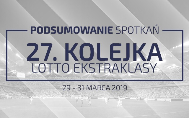 27. kolejka 2018/19 – podsumowanie spotkań