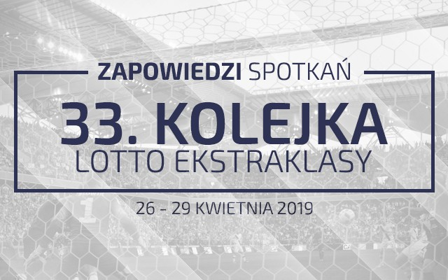 Zapowiedzi 33. kolejki sezonu 2018/19